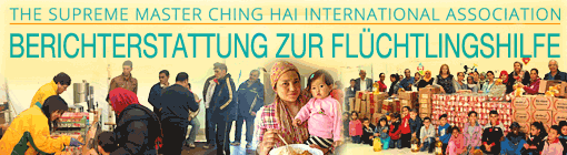 The Supreme Master Ching Hai International Association - Berichterstattung zur Flüchtlingshilfe